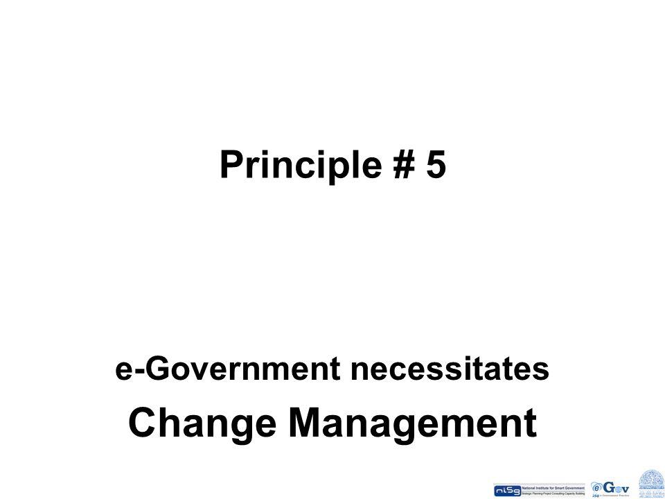 Principle # 5 e-Government necessitates Change Management