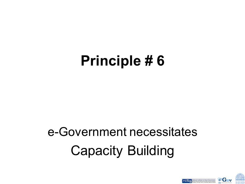 Principle # 6 e-Government necessitates Capacity Building