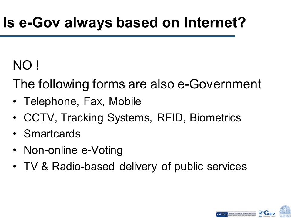 Is e-Gov always based on Internet? NO ! The following forms are also e-Government Telephone, Fax, Mobile CCTV, Tracking Systems, RFID, Biometrics Smar