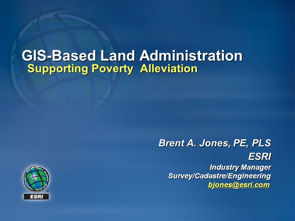 Brent A. Jones, PE, PLS ESRI Industry Manager Survey/Cadastre/Engineering bjones@esri.com bjones@esri.com GIS-Based Land Administration Supporting Pov