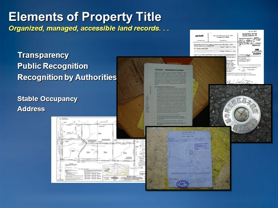 Elements of Property Title Organized, managed, accessible land records... Transparency Public Recognition Recognition by Authorities Stable Occupancy