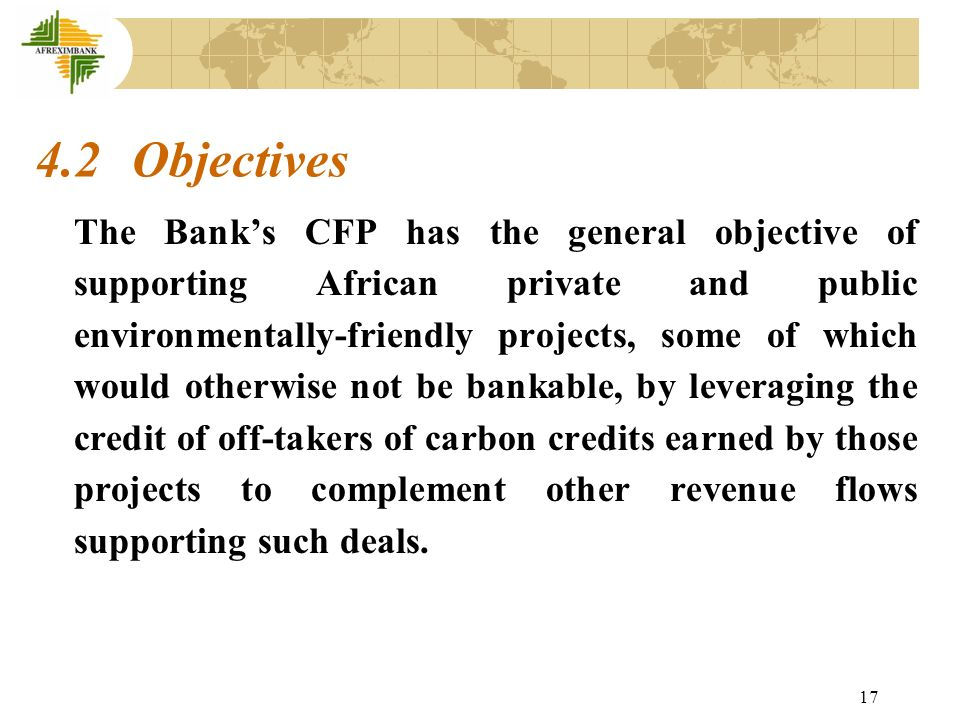17 4.2 Objectives The Banks CFP has the general objective of supporting African private and public environmentally-friendly projects, some of which would otherwise not be bankable, by leveraging the credit of off-takers of carbon credits earned by those projects to complement other revenue flows supporting such deals.