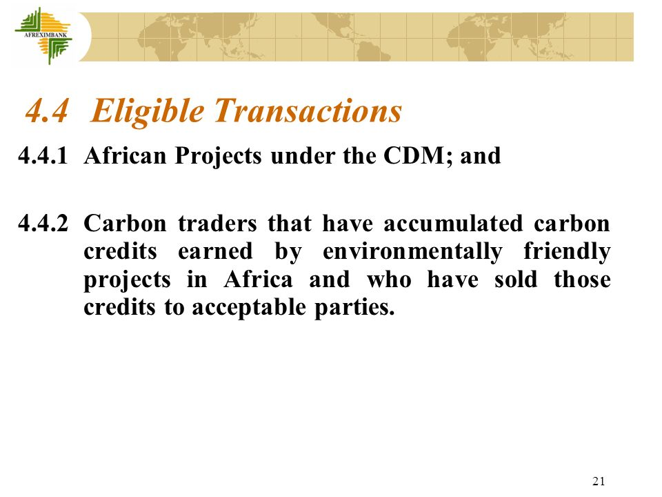21 4.4Eligible Transactions 4.4.1African Projects under the CDM; and 4.4.2Carbon traders that have accumulated carbon credits earned by environmentally friendly projects in Africa and who have sold those credits to acceptable parties.