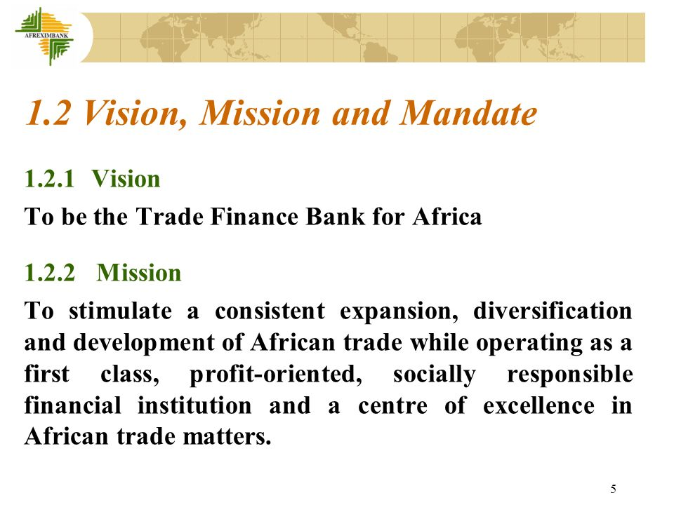 6 1.2.3 Mandate Some of the Principal Objects of the Bank are: To extend short-term credit and medium-term loans to African exporters and importers; To finance imports needed for export development such as imports of equipment, spare parts and raw materials; To promote and provide insurance and guarantee services covering commercial and non-commercial risks associated with African exports; To develop a market for banker acceptances in Africa; and To promote and finance South-South trade between African and other countries, among others.