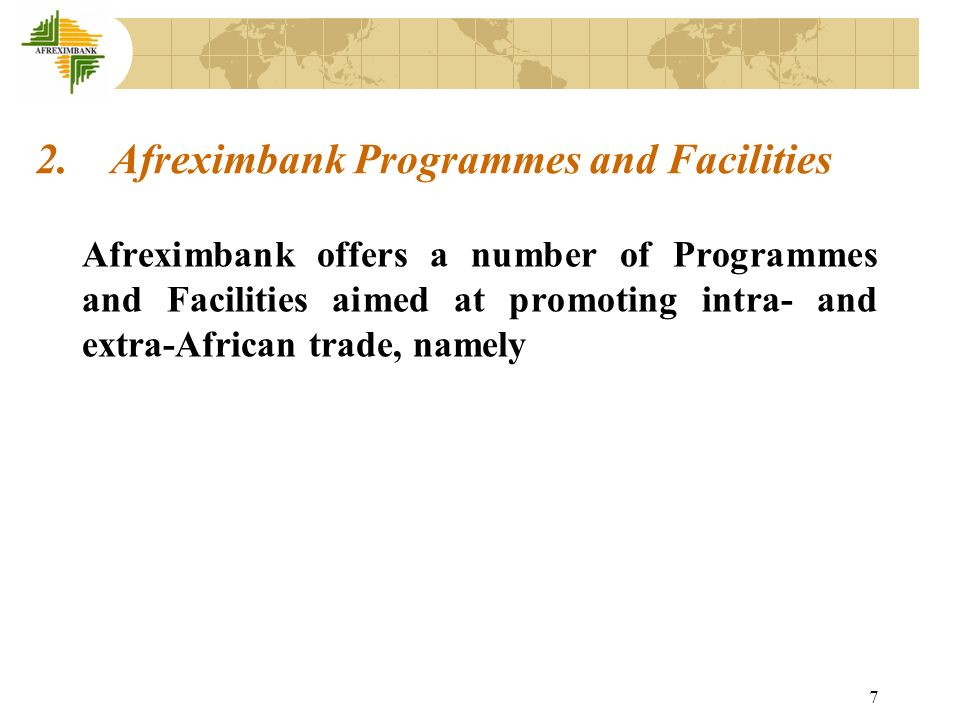 8 Afreximbank Line of Credit Programme; Afreximbank Direct Financing Programme; Afreximbank Syndications Programme; Afreximbank Project Related Financing Programme; Afreximbank Special Risks Programme, including Country Risk and Investment Guarantees Facilities; Investment Banking and Advisory Services Programme; Afreximbank Export Development Finance Programme; Afreximbank Infrastructure and Services Financing Programme; Afreximbank Future Flow Financing Programme; and Afreximbank Trade Information Programme, among others.