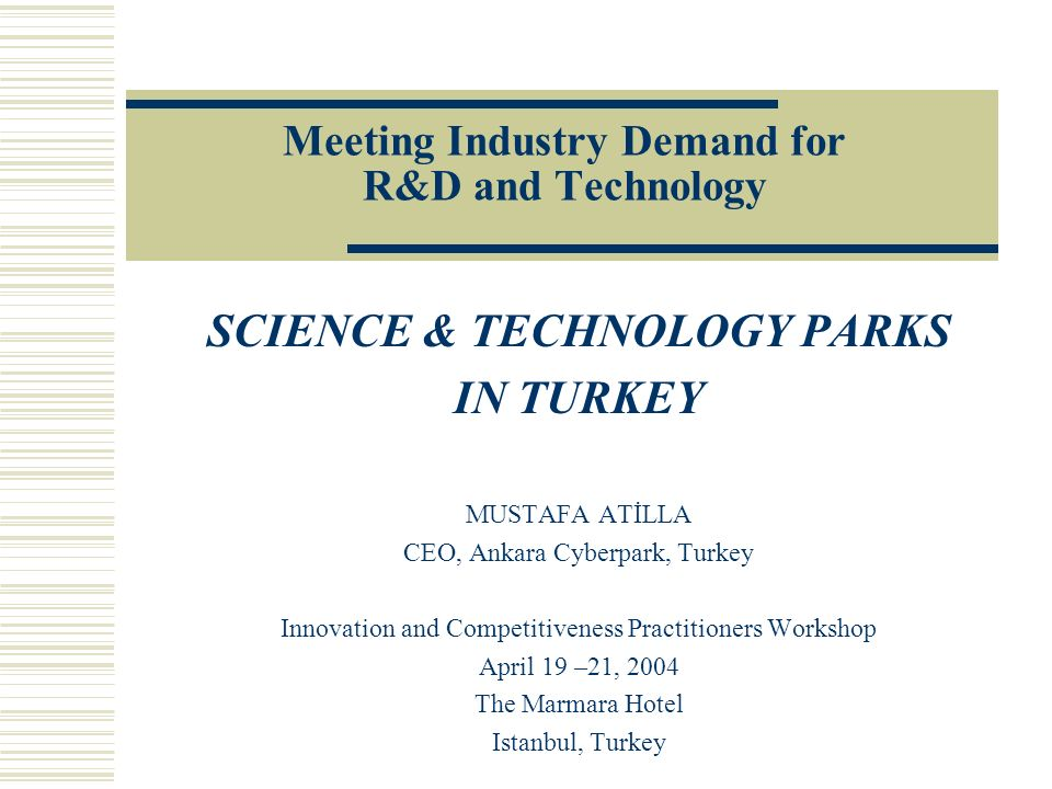 Meeting Industry Demand for R&D and Technology SCIENCE & TECHNOLOGY PARKS IN TURKEY MUSTAFA ATİLLA CEO, Ankara Cyberpark, Turkey Innovation and Compet