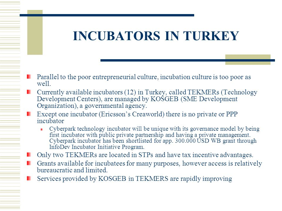 INCUBATORS IN TURKEY Parallel to the poor entrepreneurial culture, incubation culture is too poor as well. Currently available incubators (12) in Turk