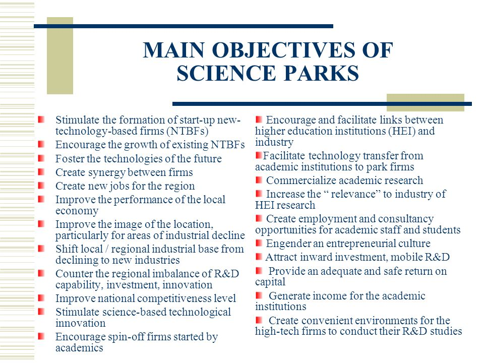 MAIN OBJECTIVES OF SCIENCE PARKS Stimulate the formation of start-up new- technology-based firms (NTBFs) Encourage the growth of existing NTBFs Foster