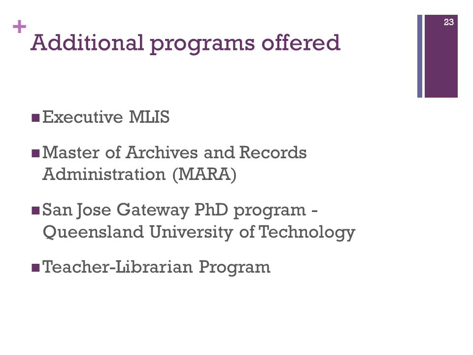 + Additional programs offered Executive MLIS Master of Archives and Records Administration (MARA) San Jose Gateway PhD program - Queensland University of Technology Teacher-Librarian Program 23