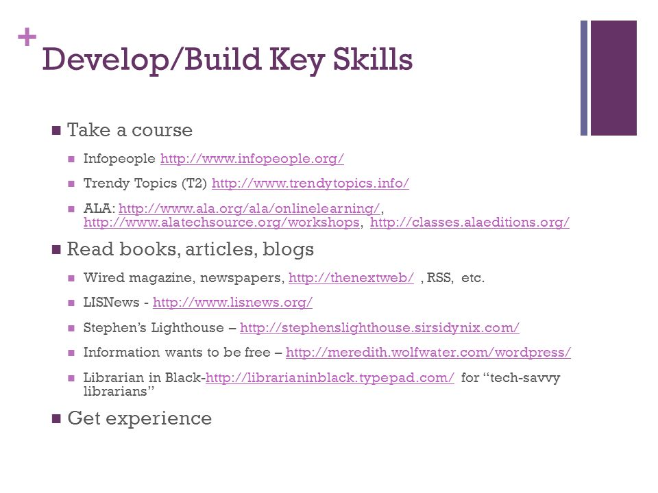 + Develop/Build Key Skills Take a course Infopeople   Trendy Topics (T2)   ALA: Read books, articles, blogs Wired magazine, newspapers,   RSS, etc.  LISNews -   Stephens Lighthouse –   Information wants to be free –   Librarian in Black-  for tech-savvy librarianshttp://librarianinblack.typepad.com/ Get experience