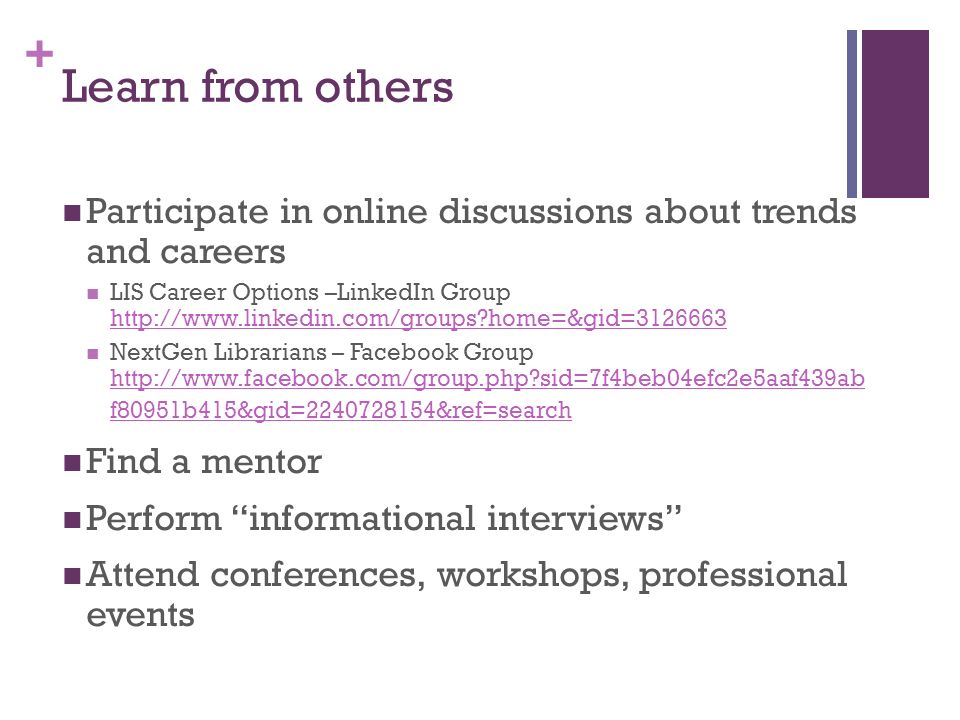 + Learn from others Participate in online discussions about trends and careers LIS Career Options –LinkedIn Group   home=&gid= home=&gid= NextGen Librarians – Facebook Group   sid=7f4beb04efc2e5aaf439ab f80951b415&gid= &ref=search   sid=7f4beb04efc2e5aaf439ab f80951b415&gid= &ref=search Find a mentor Perform informational interviews Attend conferences, workshops, professional events