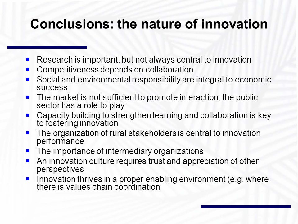 Conclusions: the nature of innovation Research is important, but not always central to innovation Competitiveness depends on collaboration Social and