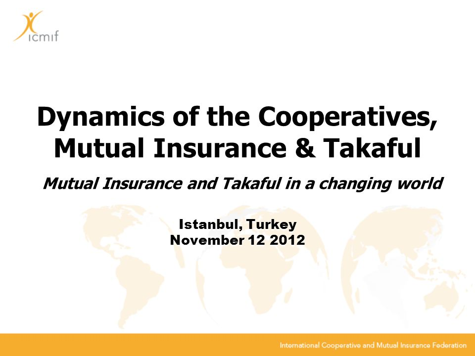 Dynamics of the Cooperatives, Mutual Insurance & Takaful Mutual Insurance and Takaful in a changing world Istanbul, Turkey November 12 2012