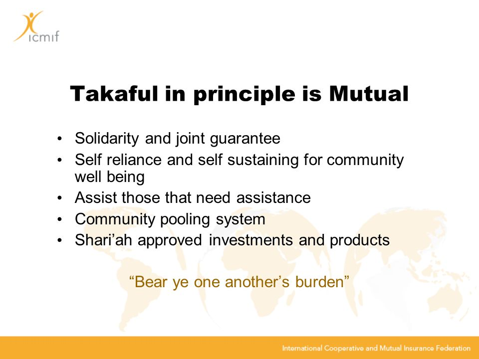 Takaful in principle is Mutual Solidarity and joint guarantee Self reliance and self sustaining for community well being Assist those that need assistance Community pooling system Shariah approved investments and products Bear ye one anothers burden Solidarity and joint guarantee Self reliance and self sustaining for community well being Assist those that need assistance Community pooling system Shariah approved investments and products Bear ye one anothers burden
