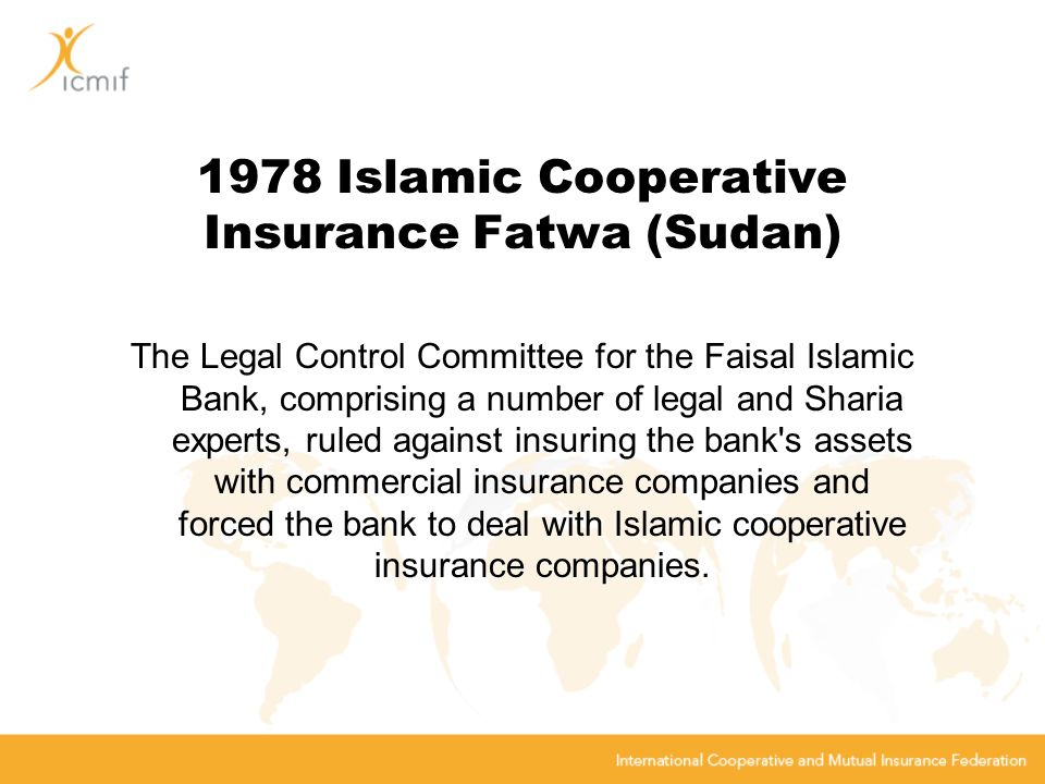 1978 Islamic Cooperative Insurance Fatwa (Sudan) The Legal Control Committee for the Faisal Islamic Bank, comprising a number of legal and Sharia experts, ruled against insuring the bank s assets with commercial insurance companies and forced the bank to deal with Islamic cooperative insurance companies.