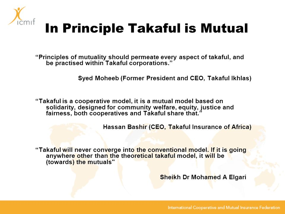 In Principle Takaful is Mutual Principles of mutuality should permeate every aspect of takaful, and be practised within Takaful corporations.