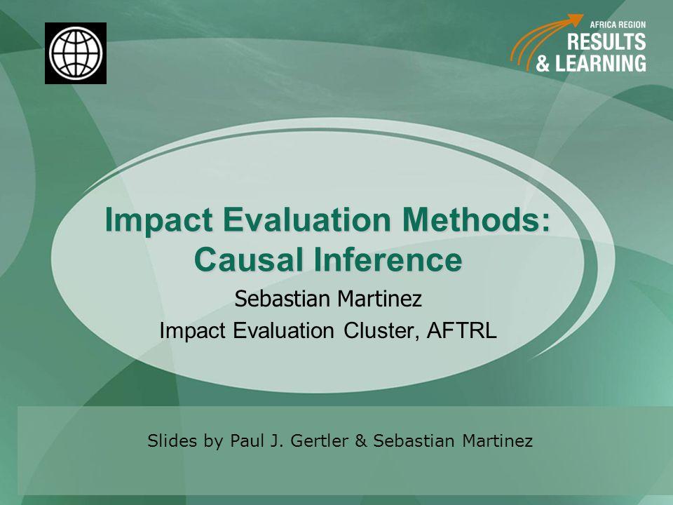 Impact Evaluation Methods: Causal Inference Sebastian Martinez Impact Evaluation Cluster, AFTRL Slides by Paul J. Gertler & Sebastian Martinez