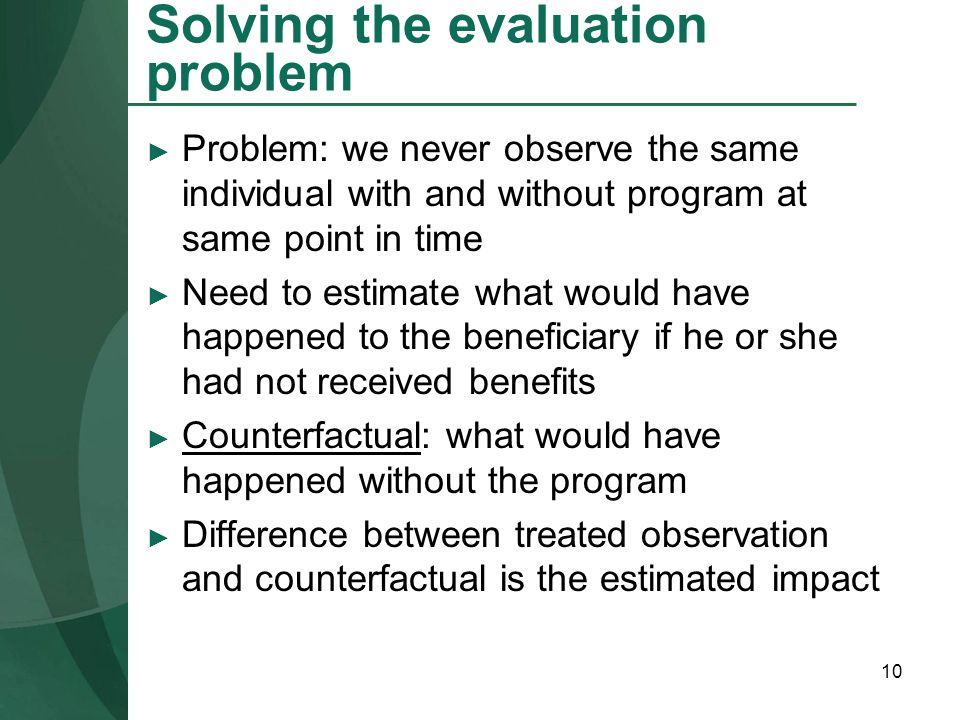 10 Solving the evaluation problem Problem: we never observe the same individual with and without program at same point in time Need to estimate what w