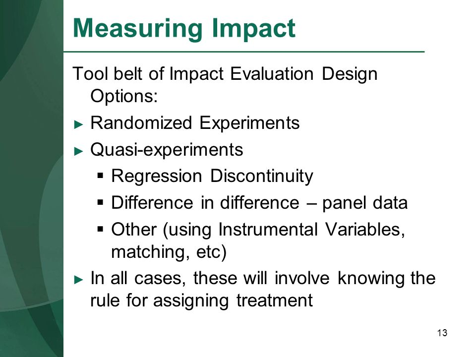 13 Measuring Impact Tool belt of Impact Evaluation Design Options: Randomized Experiments Quasi-experiments Regression Discontinuity Difference in dif