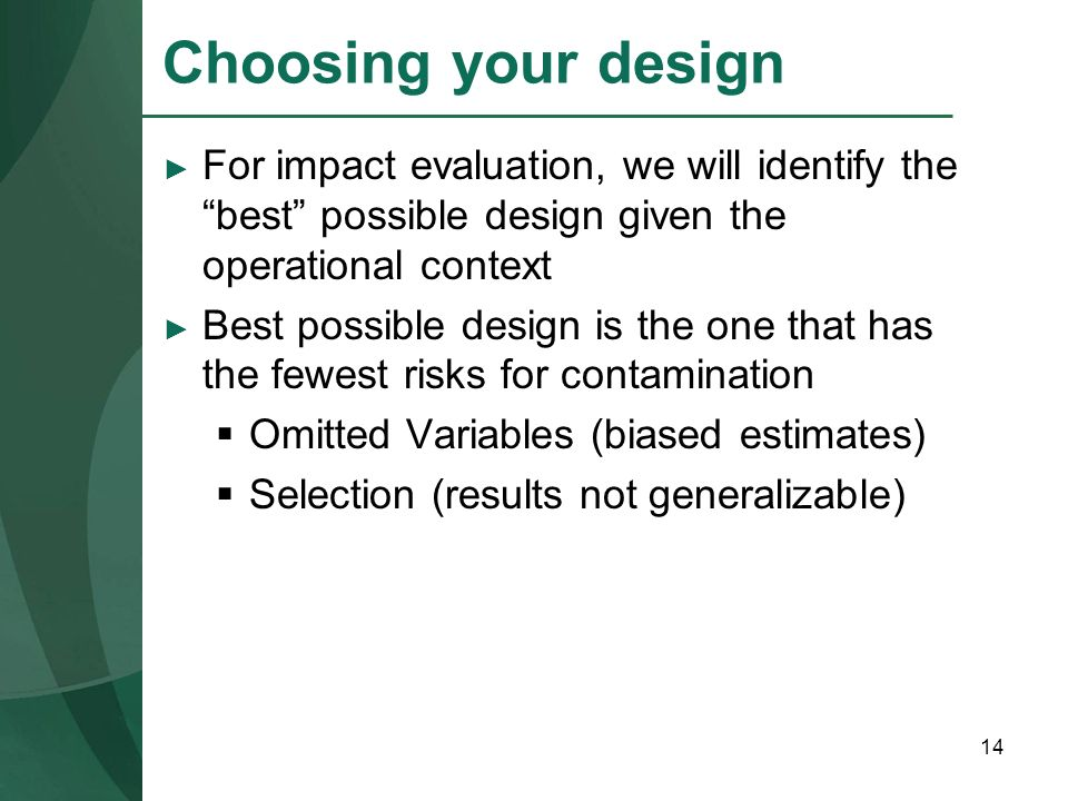 14 Choosing your design For impact evaluation, we will identify the best possible design given the operational context Best possible design is the one