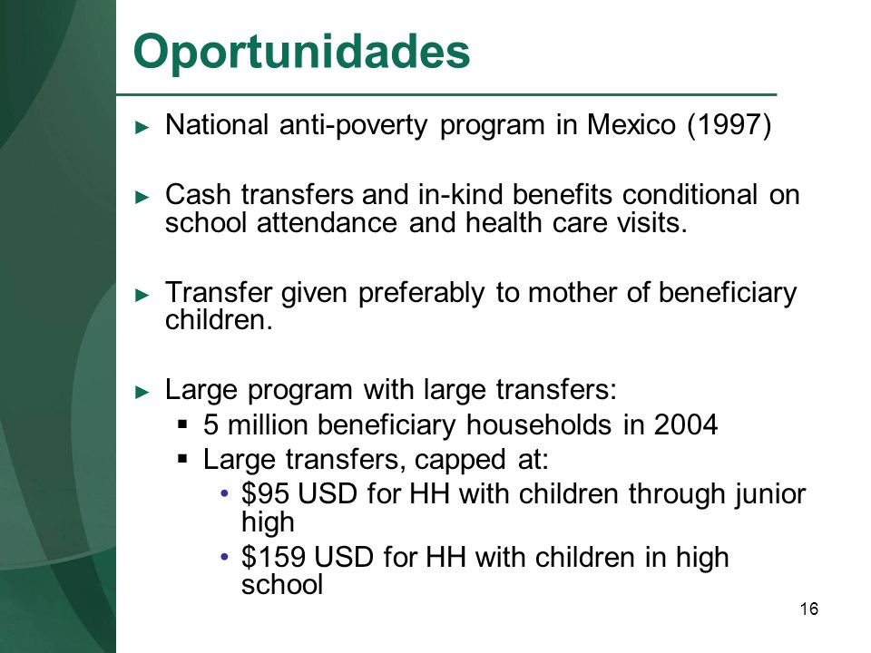16 Oportunidades National anti-poverty program in Mexico (1997) Cash transfers and in-kind benefits conditional on school attendance and health care v