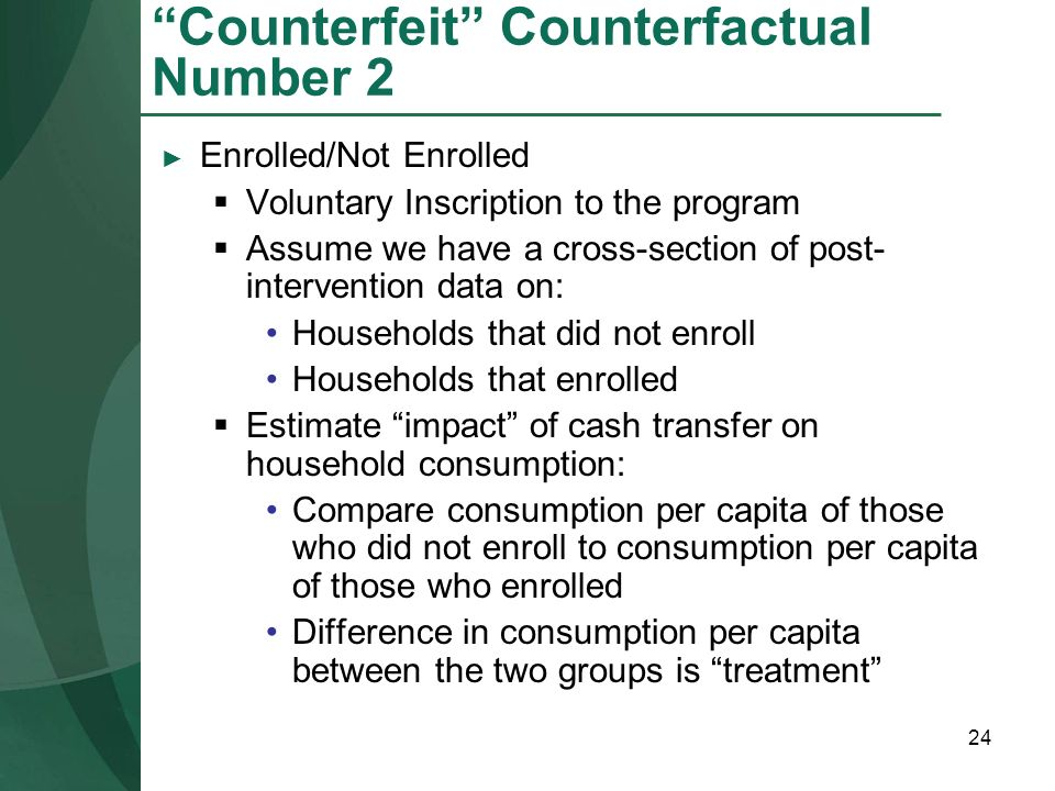 24 Counterfeit Counterfactual Number 2 Enrolled/Not Enrolled Voluntary Inscription to the program Assume we have a cross-section of post- intervention