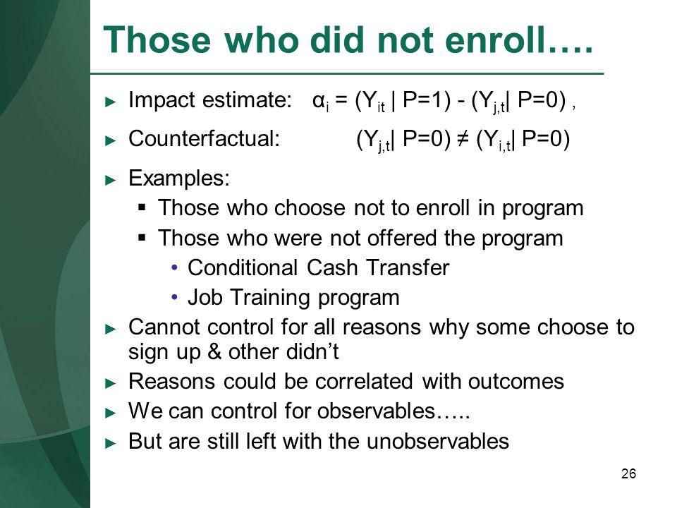 26 Those who did not enroll…. Impact estimate: α i = (Y it | P=1) - (Y j,t | P=0), Counterfactual: (Y j,t | P=0) (Y i,t | P=0) Examples: Those who cho