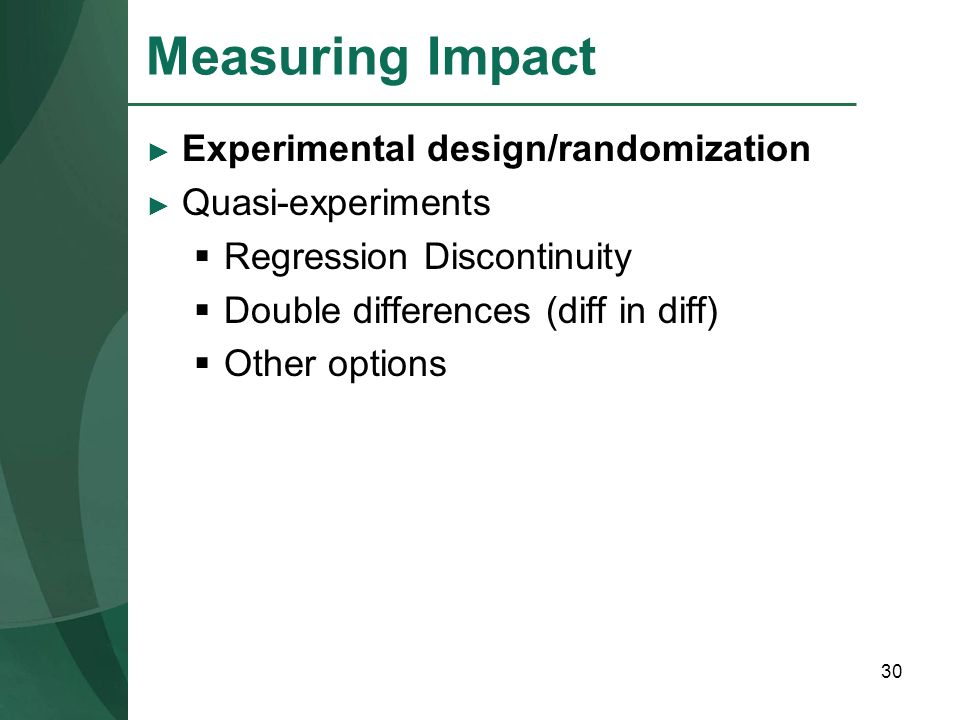 30 Measuring Impact Experimental design/randomization Quasi-experiments Regression Discontinuity Double differences (diff in diff) Other options