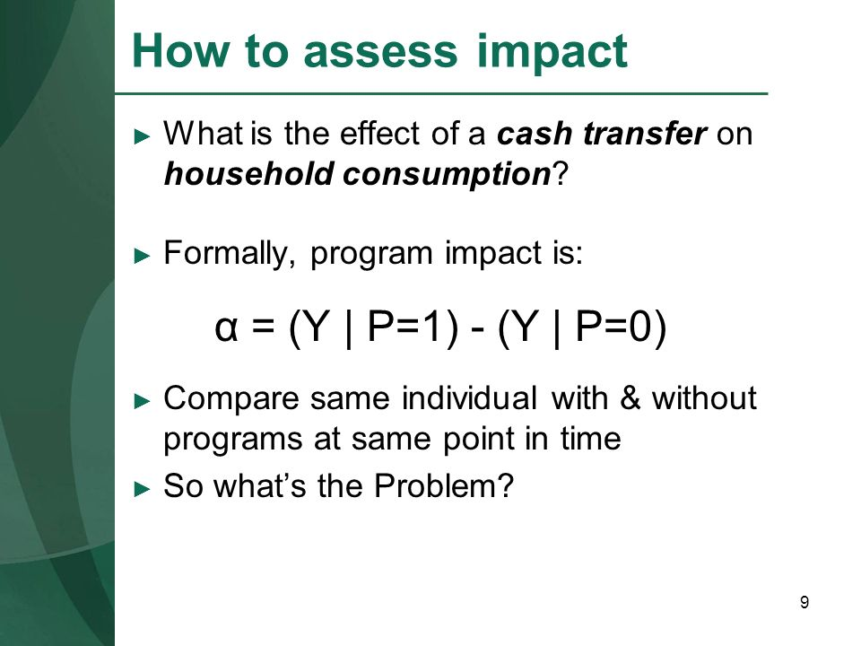 9 How to assess impact What is the effect of a cash transfer on household consumption? Formally, program impact is: α = (Y | P=1) - (Y | P=0) Compare