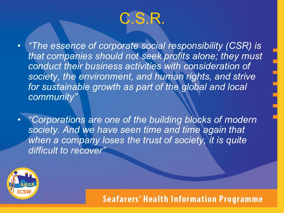 C.S.R. The essence of corporate social responsibility (CSR) is that companies should not seek profits alone; they must conduct their business activiti