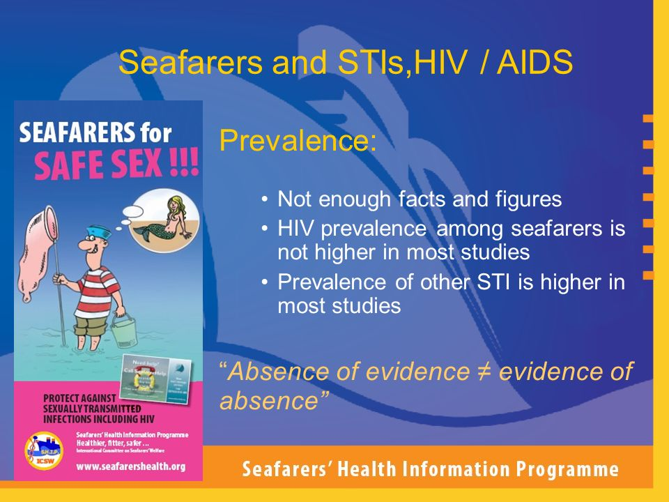 Prevalence: Not enough facts and figures HIV prevalence among seafarers is not higher in most studies Prevalence of other STI is higher in most studie