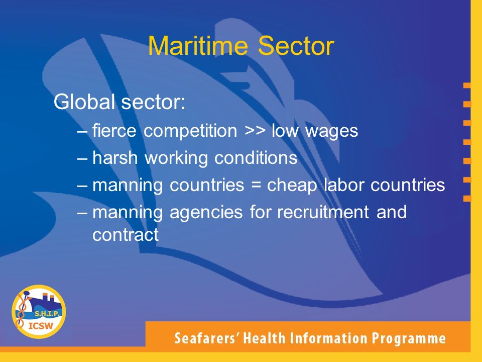 Global sector: –fierce competition >> low wages –harsh working conditions –manning countries = cheap labor countries –manning agencies for recruitment