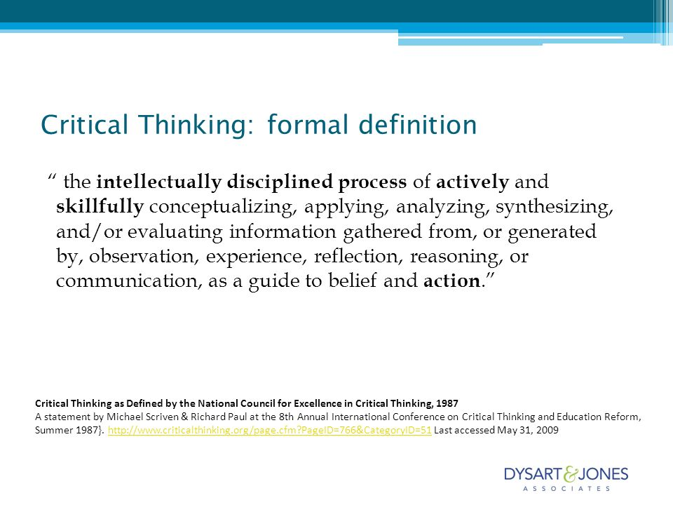 Critical Thinking: formal definition the intellectually disciplined process of actively and skillfully conceptualizing, applying, analyzing, synthesizing, and/or evaluating information gathered from, or generated by, observation, experience, reflection, reasoning, or communication, as a guide to belief and action.
