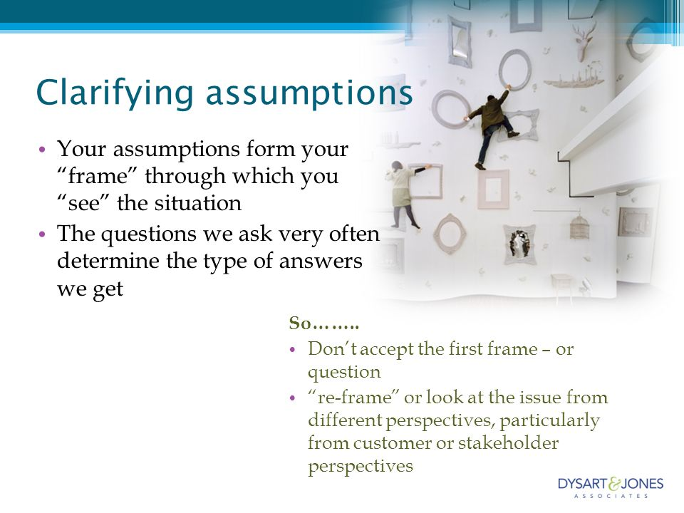 Clarifying assumptions Your assumptions form your frame through which you see the situation The questions we ask very often determine the type of answers we get So……..