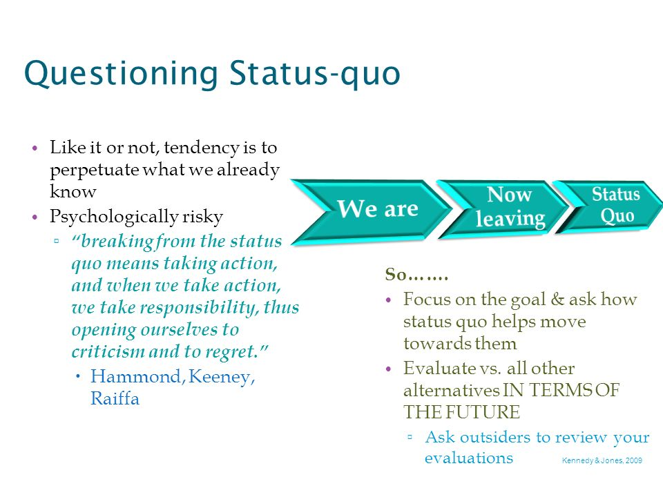 Questioning Status-quo Like it or not, tendency is to perpetuate what we already know Psychologically risky breaking from the status quo means taking action, and when we take action, we take responsibility, thus opening ourselves to criticism and to regret.