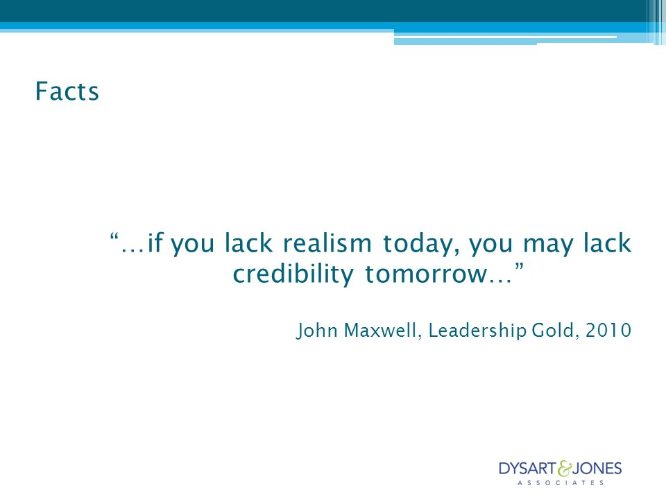 …if you lack realism today, you may lack credibility tomorrow… John Maxwell, Leadership Gold, 2010 Facts
