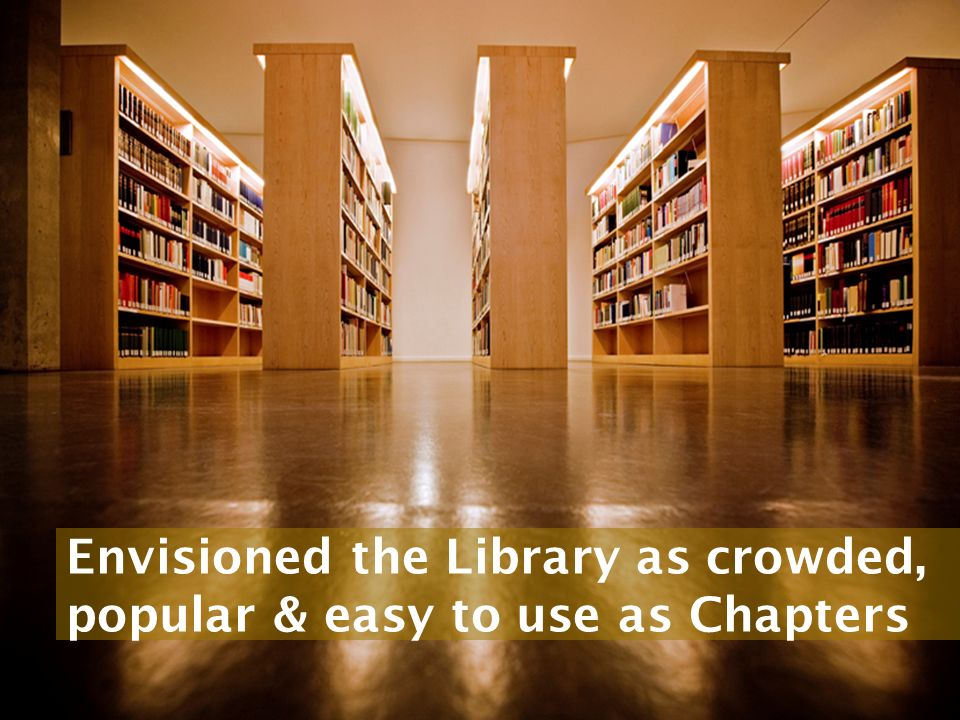 Envisioned the Library as crowded, popular & easy to use as Chapters