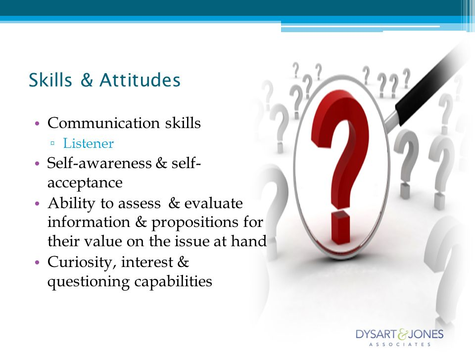 Communication skills Listener Self-awareness & self- acceptance Ability to assess & evaluate information & propositions for their value on the issue at hand Curiosity, interest & questioning capabilities Skills & Attitudes