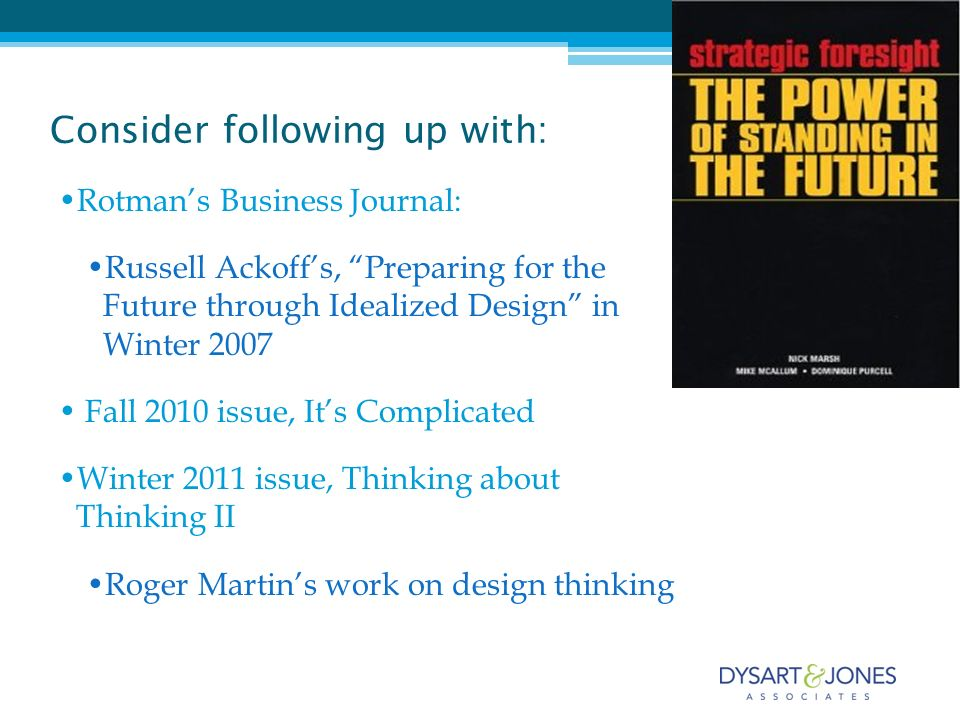 Consider following up with: Rotmans Business Journal: Russell Ackoffs, Preparing for the Future through Idealized Design in Winter 2007 Fall 2010 issue, Its Complicated Winter 2011 issue, Thinking about Thinking II Roger Martins work on design thinking