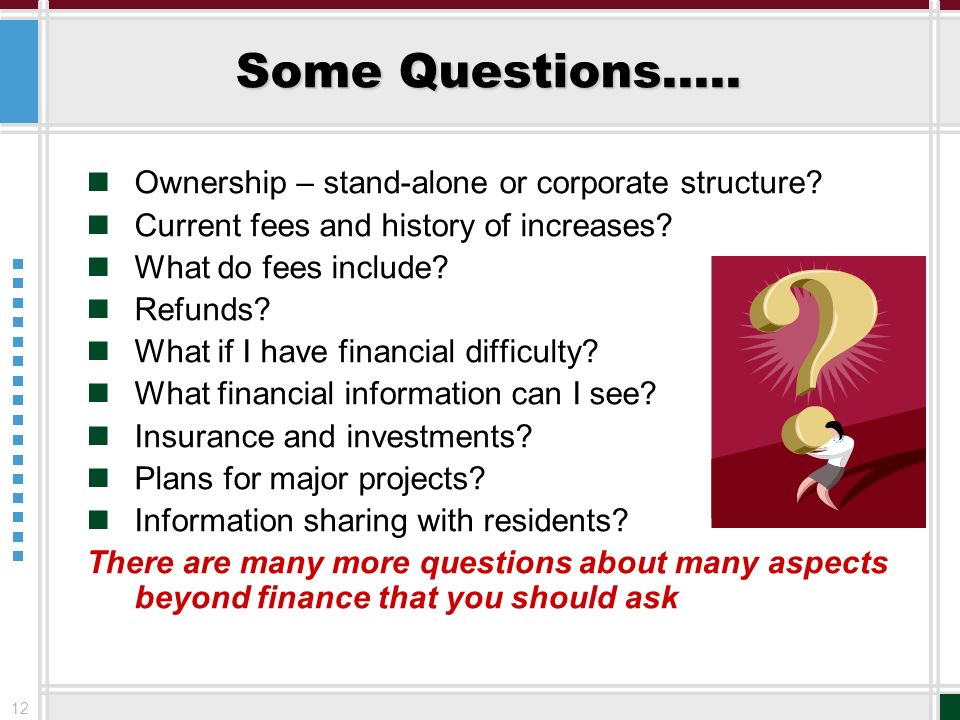 12 Some Questions….. Ownership – stand-alone or corporate structure? Current fees and history of increases? What do fees include? Refunds? What if I h