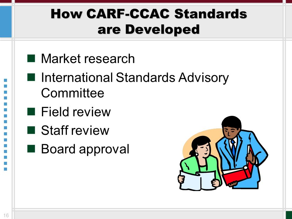 16 How CARF-CCAC Standards are Developed Market research International Standards Advisory Committee Field review Staff review Board approval