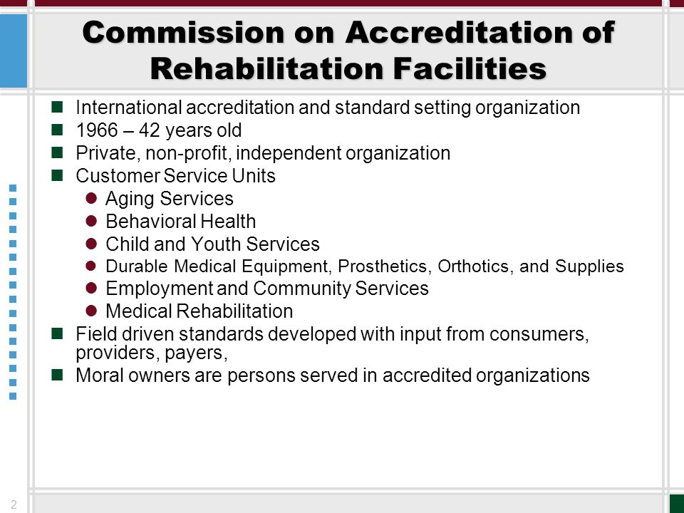 2 Commission on Accreditation of Rehabilitation Facilities International accreditation and standard setting organization 1966 – 42 years old Private,