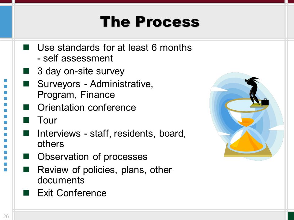 26 The Process Use standards for at least 6 months - self assessment 3 day on-site survey Surveyors - Administrative, Program, Finance Orientation con