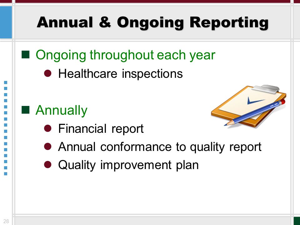 28 Annual & Ongoing Reporting Ongoing throughout each year Healthcare inspections Annually Financial report Annual conformance to quality report Quali