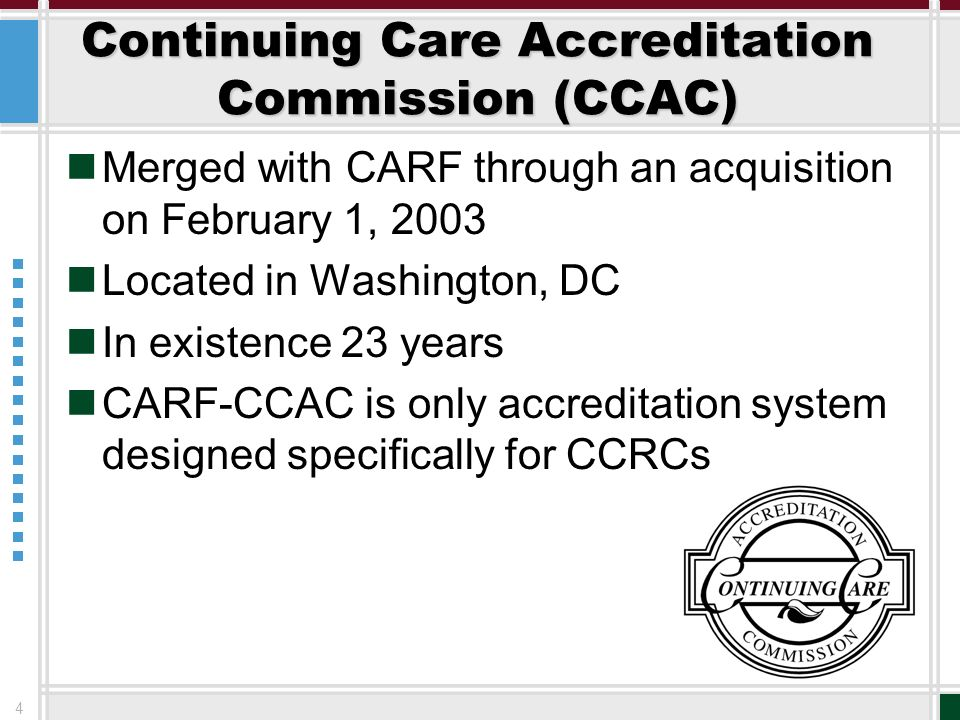 4 Continuing Care Accreditation Commission (CCAC) Merged with CARF through an acquisition on February 1, 2003 Located in Washington, DC In existence 2
