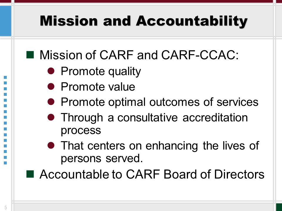 5 Mission and Accountability Mission of CARF and CARF-CCAC: Promote quality Promote value Promote optimal outcomes of services Through a consultative