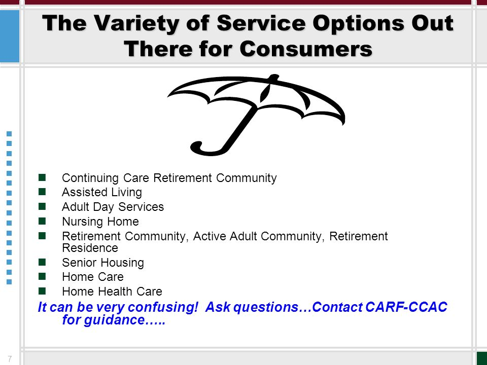 7 The Variety of Service Options Out There for Consumers Continuing Care Retirement Community Assisted Living Adult Day Services Nursing Home Retireme