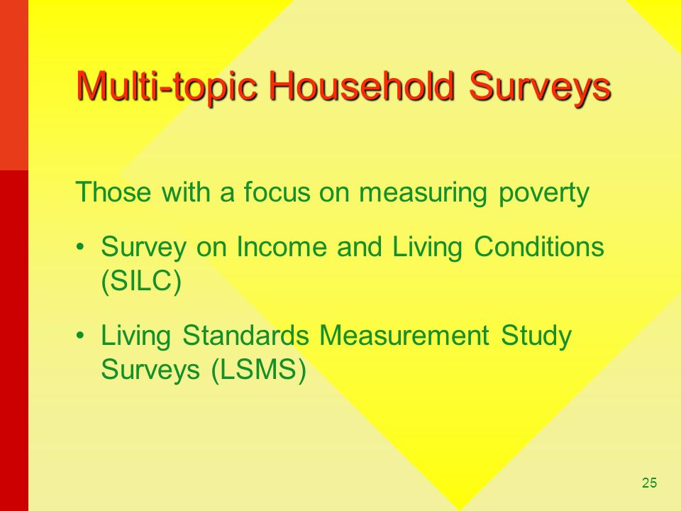 25 Multi-topic Household Surveys Those with a focus on measuring poverty Survey on Income and Living Conditions (SILC) Living Standards Measurement Study Surveys (LSMS)