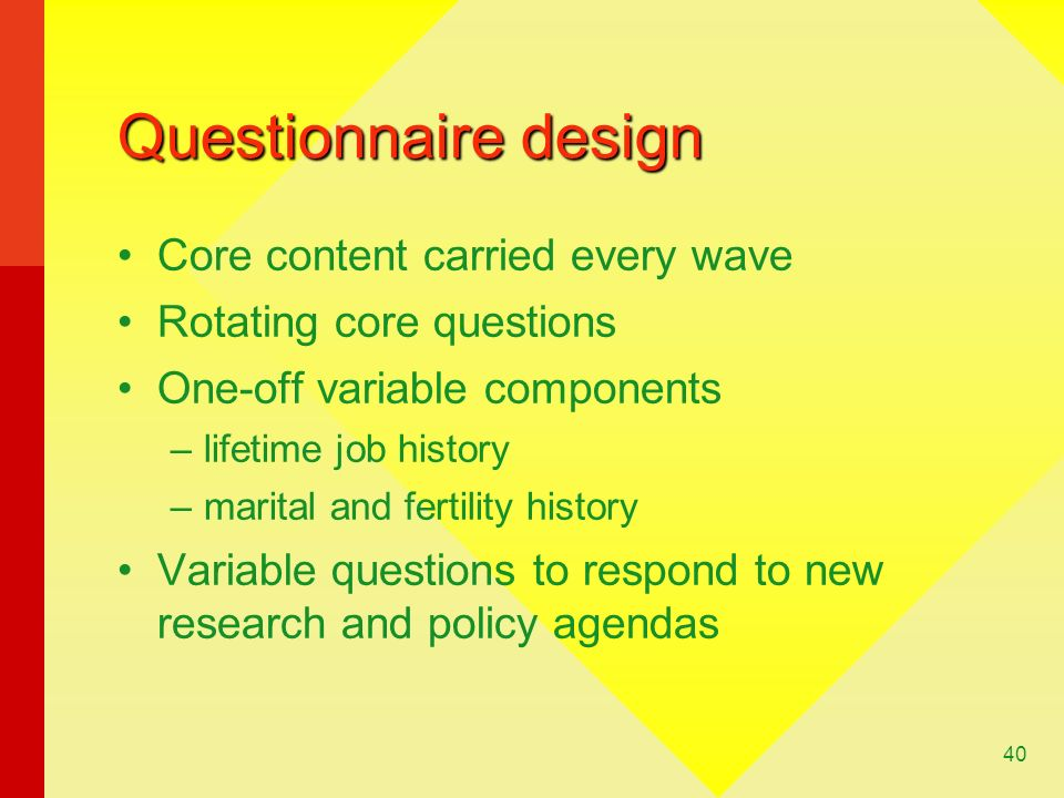 40 Questionnaire design Core content carried every wave Rotating core questions One-off variable components –lifetime job history –marital and fertility history Variable questions to respond to new research and policy agendas