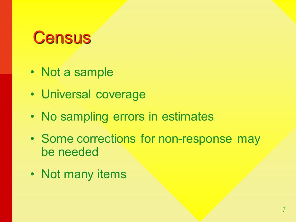 7 Census Not a sample Universal coverage No sampling errors in estimates Some corrections for non-response may be needed Not many items